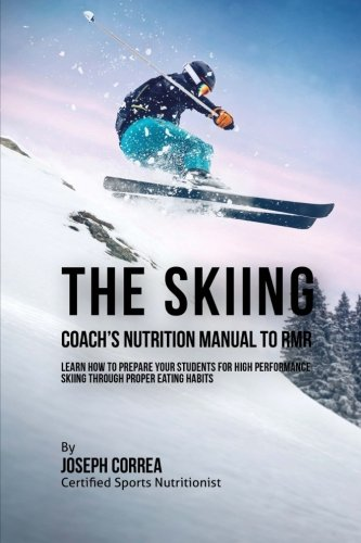 The Skiing Coach's Nutrition Manual To RMR: Learn How To Prepare Your Students For High Performance Skiing Through Proper Eating Habits por Joseph Correa (Certified Sports Nutritionist)