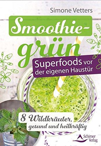 Smoothiegrün – Superfoods vor der eigenen Haustür: 8 Wildkräuter, gesund und heilkräftig
