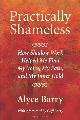 Practically Shameless: How Shadow Work Helped Me Find My Voice, My Path, and My Inner Gold por Alyce Barry