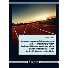 Die Anwendung von anabolen-androgenen Steroiden im Leistungssport der Bundesrepublik Deutschland in den Jahren 1960 bis 1988 unter besonderer Berücksichtigung der Leichtathletik