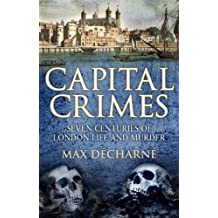 Capital Crimes: Seven Centuries of London Life and Murder by Max Decharne (2012-09-20)