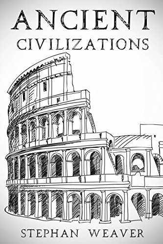 Ancient Civilizations: From Beginning To End (Ancient Rome, Ancient Greece, Ancient Egypt) by Stephan Weaver (2016-02-13)