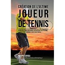 Creation de l'Ultime Joueur de Tennis: Apprenez les secrets et les astuces utilises par les meilleurs joueurs et entraineurs de tennis professionnels ... Nutrition, et votre Tenacite Mentale
