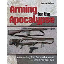Arming for the Apocalypse: Assembling Your Survival Arsenal ... While You Still Can (English Edition)