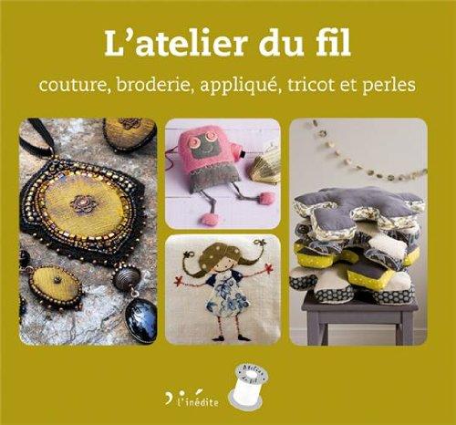 L'atelier du fil : Couture, broderie, applique, tricot et perles
