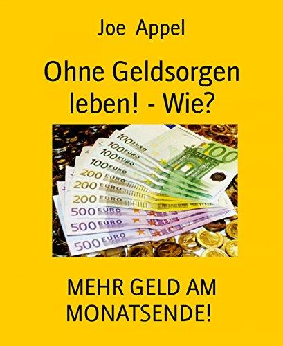 Ohne Geldsorgen leben! - Wie?: MEHR GELD AM MONATSENDE!