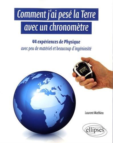 Comment J'ai Pesé la Terre avec un Chronomètre 44 Expériences de Physique avec Peu de Matériel et Beaucoup d'Ingéniosité par Laurent Mathieu