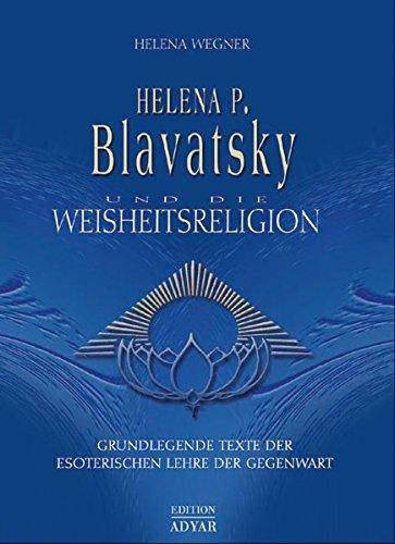 Helena P. Blavatsky und die Weisheitsreligion. Grundlegende Texte der esoterischen Lehre der Gegenwart