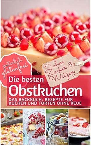 Die besten Obstkuchen: Kuchen backen ohne Zucker und Weizen: Das Backbuch: Rezepte für Kuchen und Torten ohne Reue - natürlich glutenfrei (REZEPTBUCH BACKEN OHNE ZUCKER 9)
