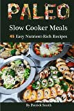 Paleo Slow Cooker Meals: 45 Easy Nutrient-Rich Recipes