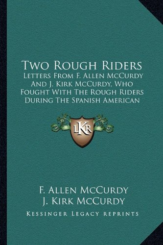 Two Rough Riders Two Rough Riders: Letters from F. Allen McCurdy and J. Kirk McCurdy, Who Foughletters from F. Allen McCurdy and J. Kirk McCurdy, Who