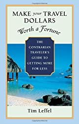 Make Your Travel Dollars Worth a Fortune: The Contrarian Traveler's Guide to Getting More for Less by Tim Leffel (2006-08-11)
