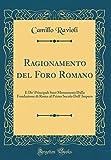 Ragionamento del Foro Romano: E De' Principali Suoi Monumenti Dalla Fondazione di Roma al Primo Secolo Dell' Impero (Classic Reprint)