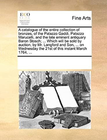 A Catalogue of the Entire Collection of Bronzes, of the Palazzo Gaddi, Palazzo Marucelli, and the Late Eminent Antiquary Baron Stosch; ... Which Will ... the 21st of This Instant March 1764, ...
