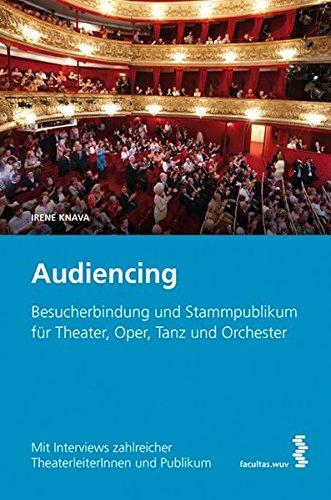 Audiencing: Besucherbindung und Stammpublikum für Theater, Oper, Tanz und Orchester. Mit Interviews zahlreicher TheaterleiterInnen und Publikum