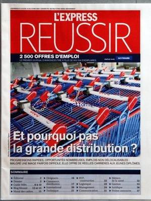 EXPRESS REUSSIR (L') [No 2915] du 16/05/2007 - ET POURQUOI PAS LA GRANDE DISTRIBUTION - PROGRESSIONS RAPIDES OPPORTUNITES NOMBREUSES EMPLOIS NON DE LOCALISABLES - MALGRE UNE IMAGE PARFOIS DIFFICILE ELLE OFFRE DE REELLES CARRIERES AUX JEUNES DIPLOMES - SOMMAIRE - EDITORIAL - DOSSIER - GUIDE MBA - BLOG REUSSIR - MORAL DES CADRES - DIRIGEANTS - COMMERCE DISTRIBUTION - INTERNATIONAL - TECHNIQUE - BTP CONSTRUCTION - LOGISTIQUE - MANAGEMENT - COMMUNICATION - METIERS DE LA SANTE - GESTION - JURIDIQUE par Collectif