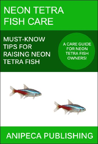 Neon Tetra Fish Care: Must-Know Tips For Raising Neon Tetra Fish (English Edition) (Neon Tetra Fisch)