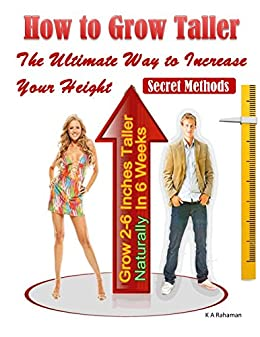 How to Grow Taller: The Ultimate Way to Increase Your Height, Grow 2-6 Inches Taller Naturally In 6 Weeks, Secret Methods by [Rahaman, K A]