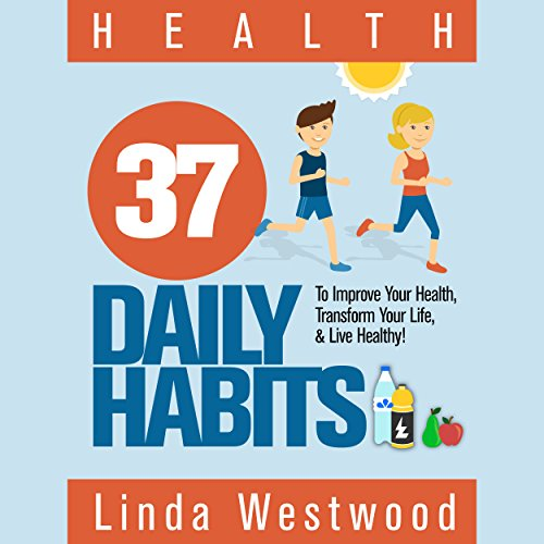 Health: 37 Daily Habits to Improve Your Health, Transform Your Life & Live Healthy! - Linda Westwood - Unabridged