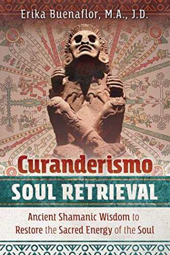Curanderismo Soul Retrieval: Ancient Shamanic Wisdom to Restore the Sacred Energy of the Soul (English Edition)
