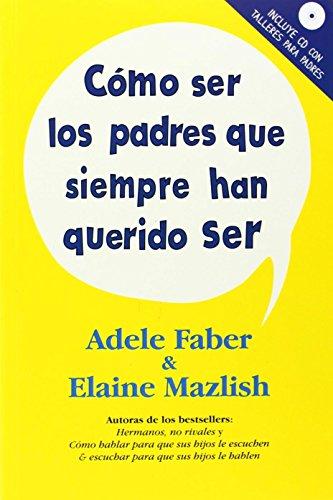 Cómo ser los padres que siempre han querido ser por Adele Faber