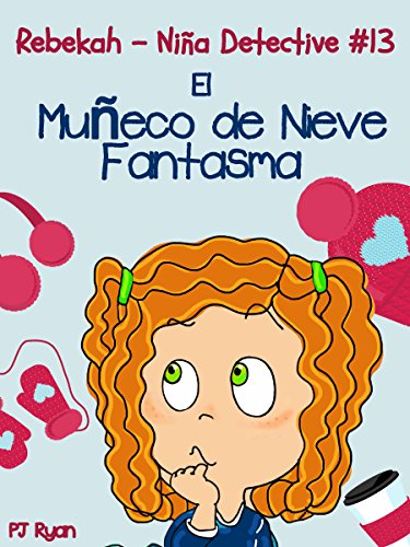 Rebekah - Niña Detective #13: El Muñeco de Nieve Fantasma (una divertida historia de misterio para niños entre 9-12 años) por PJ Ryan