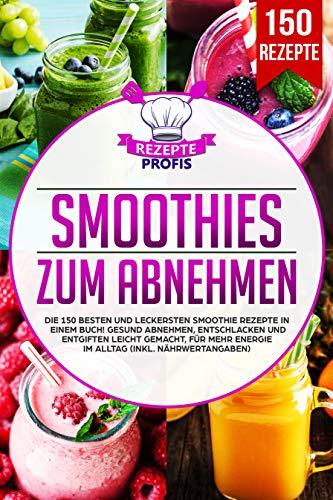 Smoothies zum Abnehmen: Die 150 besten und leckersten Smoothie Rezepte in einem Buch! Gesund Abnehmen, Entschlacken und Entgiften leicht gemacht, für mehr Energie im Alltag (inkl. Nährwertangaben) (Energy-drink Alle Natürlichen)