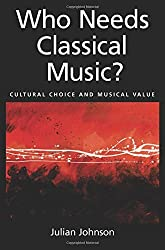 Who Needs Classical Music?: Cultural Choice and Musical Value by Julian Johnson (2011-09-01)