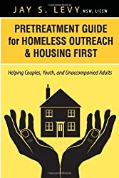 Pretreatment Guide for Homeless Outreach & Housing First: Helping Couples, Youth, and Unaccompanied Adults by Jay S. Levy (2013-09-01)