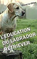 L'EDUCATION DU LABRADOR RETRIEVER: Toutes les astuces pour un Labrador Retriever bien éduqué