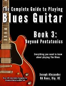 The Complete Guide to Playing Blues Guitar Book Three: Beyond Pentatonics (Play Blues Guitar 3) (English Edition) par [Alexander, Joseph]