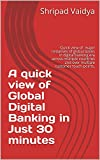 #6: A quick view of Global Digital Banking in Just 30 minutes: Quick view of major initiatives of global banks in digital banking era across multiple countries touch-points. (Banking innovation Book 1)