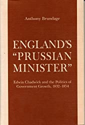 England's Prussian Minister: Edwin Chadwick and the Politics of Government Growth, 1832-54