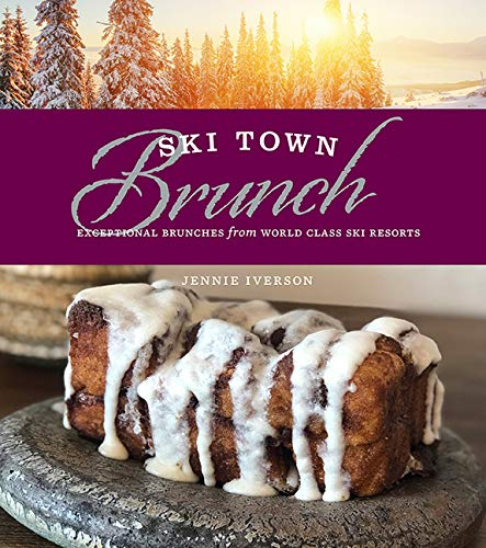 Ski Town Brunch: Exceptional Brunches from World Class Ski Resorts -