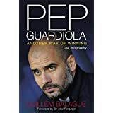 Pep Guardiola: Another Way of Winning by Guillem Balague (2013-05-01)