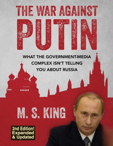 The War Against Putin: What the Government-Media Complex Isn't Telling You About Russia por M S King
