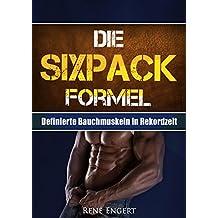 Die SIXPACK Formel: Definierte Bauchmuskeln in Rekordzeit (Sixpack bekommen, Sixpack Ernährung, Bauchfett loswerden, Sixpack Buch, Muskelaufbau Buch, Fitness Buch, Muskelwachstum, Topform)