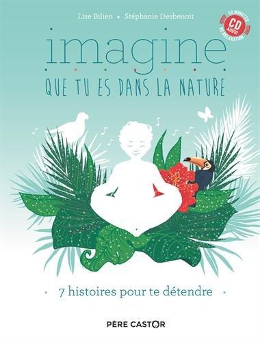 Imagine que tu es dans la nature : 7 histoires pour te détendre