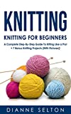 KNITTING: Knitting for Beginners - A Complete Step-By-Step Guide To Knitting Like a Pro! + 7 Bonus Knitting Projects ( With Pictures! ) (knitting patterns, ... socks,crocheting for dummies patterns)