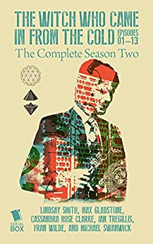 The Witch Who Came In From The Cold: The Complete Season 2 by [Smith, Lindsay, Gladstone, Max, Clarke, Cassandra Rose, Tregillis, Ian, Wilde, Fran]