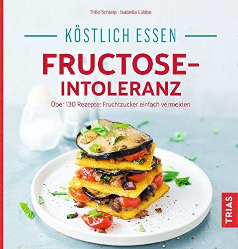 Köstlich essen - Fructose-Intoleranz: Über 130 Rezepte: Fruchtzucker einfach vermeiden
