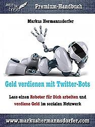 Geld verdienen mit Twitter-Bots: Lass einen Roboter für Dich arbeiten und verdiene Geld im sozialen Netzwerk (Just be free - Dein Weg in die finanzielle Freiheit)