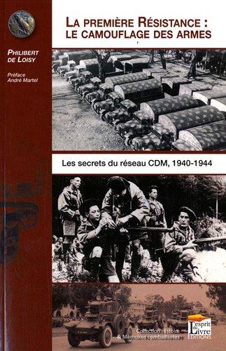 La première résistance, le camouflage des armes : les secrets du réseau CDM, 1940-1944 : Les secrets du réseau CDM, 1940-1944