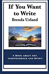 If You Want to Write: A Book about Art, Independence and Spirit by Brenda Ueland (2014-03-05)