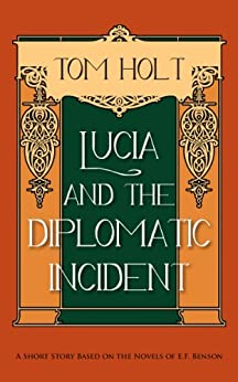 Lucia and the Diplomatic Incident: A Short Story based on the Novels of E.F. Benson (Tom Holt's Mapp and Lucia Series Book 3) by [Holt, Tom]