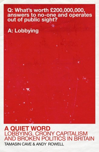 A Quiet Word: Lobbying, Crony Capitalism and Broken Politics in Britain by Tamasin Cave (2015-05-01)