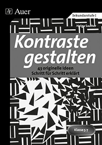 Kontraste gestalten: 43 originelle Ideen Schritt für Schritt erklärt (5. bis 7. Klasse)