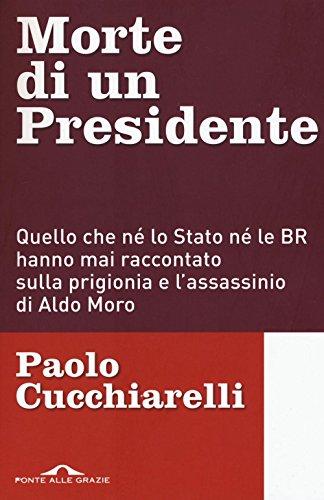 Morte di un presidente. Quello che né lo Stato né le BR hanno mai raccontato sulla prigionia e l'assassinio di Aldo Moro (Inchieste) por Paolo Cucchiarelli