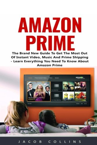 Amazon Prime: The Brand New Guide To Get The Most Out Of...