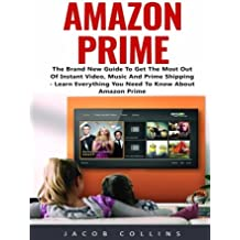 Amazon Prime: The Brand New Guide To Get The Most Out Of Instant Video, Music And Prime Shipping - Learn Everything You Need To Know About Amazon Prime! (Prime Music, Prime Video, Prime Photos)